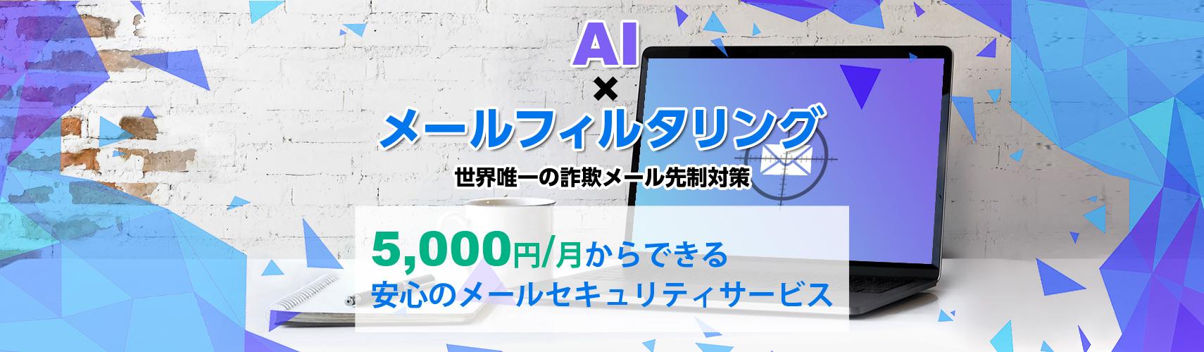 AI ☓ メールフィルタリング 世界唯一の詐欺メール先制対策 5,000円/月からできる 安心のメールセキュリティサービス